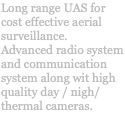 Long range UAS for cost effective aerial surveillance. Advanced radio system and communication system along wit high quality day / nigh/ thermal cameras.
